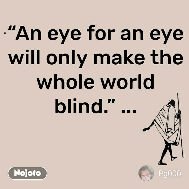 """""""An eye for an eye will only make the whole world blind."""" ..."""