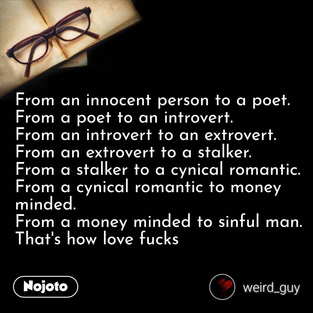 From an innocent person to a poet. From a poet to an introvert. From an introvert to an extrovert. From an extrovert to a stalker. From a stalker to a cynical romantic. From a cynical romantic to money minded. From a money minded to sinful man. That's how love fucks  #NojotoQuote