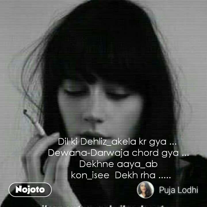 Dil ki Dehliz_akela kr gya ...  Dewana-Darwaja chord gya ... Dekhne aaya_ab   kon_isee  Dekh rha .....