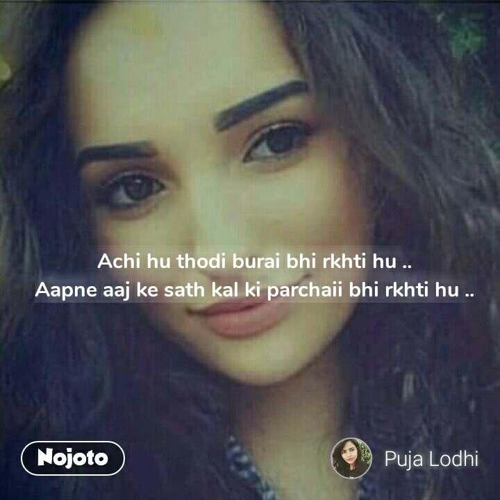 Achi hu thodi burai bhi rkhti hu .. Aapne aaj ke sath kal ki parchaii bhi rkhti hu ..
