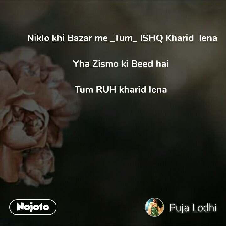 Niklo khi Bazar me _Tum_ ISHQ Kharid  lena  Yha Zismo ki Beed hai   Tum RUH kharid lena