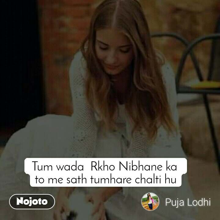 Tum wada  Rkho Nibhane ka  to me sath tumhare chalti hu