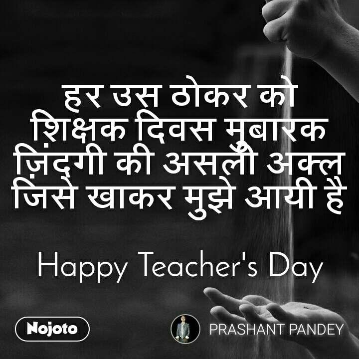 हर उस ठोकर को  शिक्षक दिवस मुबारक  ज़िंदगी की असली अक्ल जिसे खाकर मुझे आयी है  Happy Teacher's Day