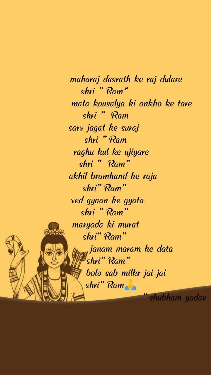 """maharaj dasrath ke raj dulare  shri """"Ram*               mata kousalya ki ankho ke tare         shri """" Ram                                                        sarv jagat ke suraj  shri """"Ram                  raghu kul ke ujiyare               shri """" Ram""""      akhil bramhand ke raja  shri""""Ram""""   ved gyaan ke gyata  shri """"Ram""""  maryada ki murat  shri""""Ram""""               janam maram ke data   shri""""Ram""""             bolo sab milkr jai jai        shri""""Ram🙏                                         """"shubham yadav"""