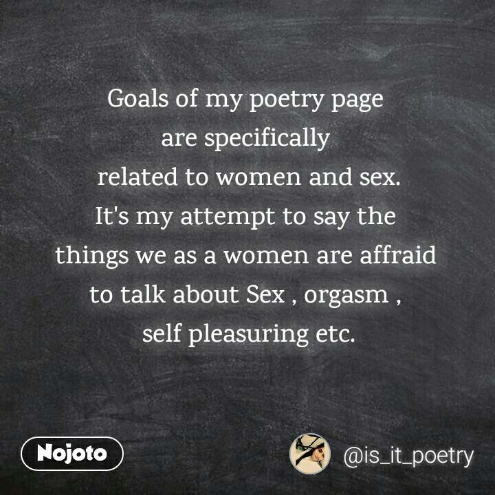Goals of my poetry page  are specifically  related to women and sex. It's my attempt to say the  things we as a women are affraid  to talk about Sex , orgasm ,  self pleasuring etc.
