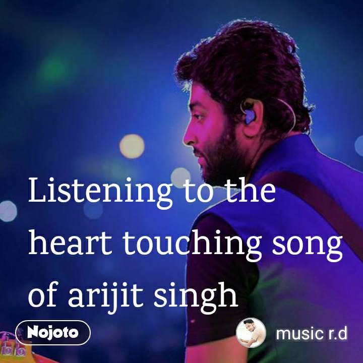 Listening to the heart touching song of arijit singh