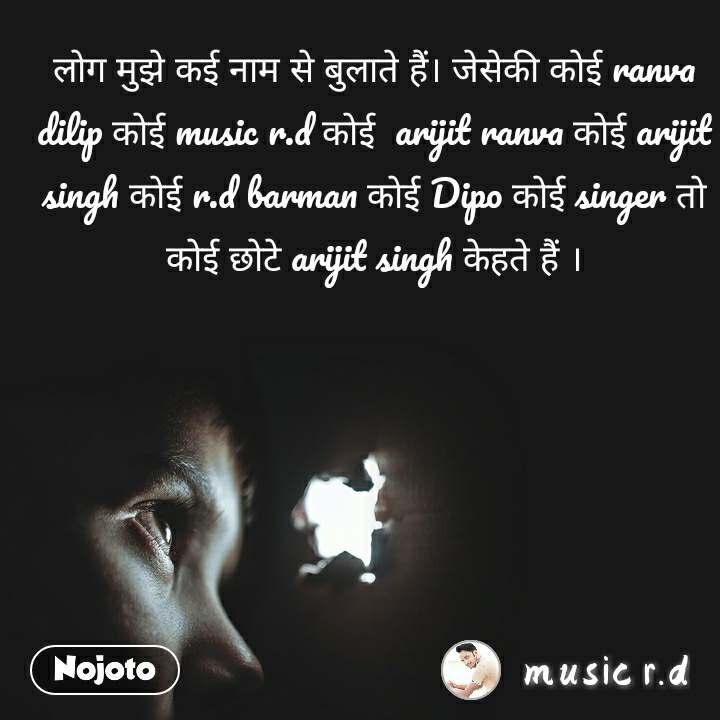 लोग मुझे कई नाम से बुलाते हैं। जेसेकी कोई ranva dilip कोई music r.d कोई  arijit ranva कोई arijit singh कोई r.d barman कोई Dipo कोई singer तो कोई छोटे arijit singh केहते हैं ।