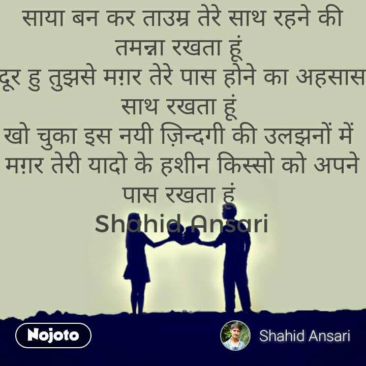 साया बन कर ताउम्र तेरे साथ रहने की तमन्ना रखता हूं  दूर हु तुझसे मग़र तेरे पास होने का अहसास साथ रखता हूं  खो चुका इस नयी ज़िन्दगी की उलझनों में  मग़र तेरी यादो के हशीन किस्सो को अपने पास रखता हूं  Shahid Ansari #NojotoQuote