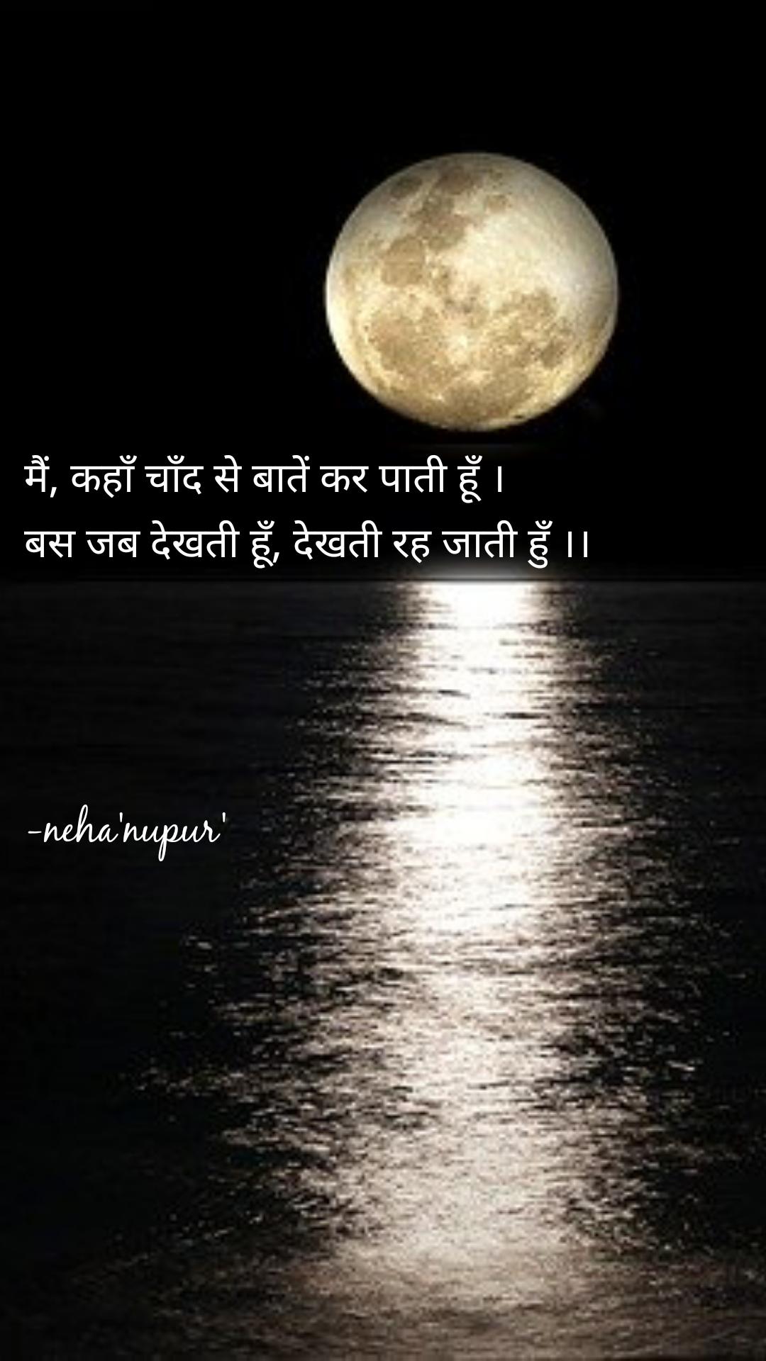मैं, कहाँ चाँद से बातें कर पाती हूँ । बस जब देखती हूँ, देखती रह जाती हुँ ।।     -neha'nupur'