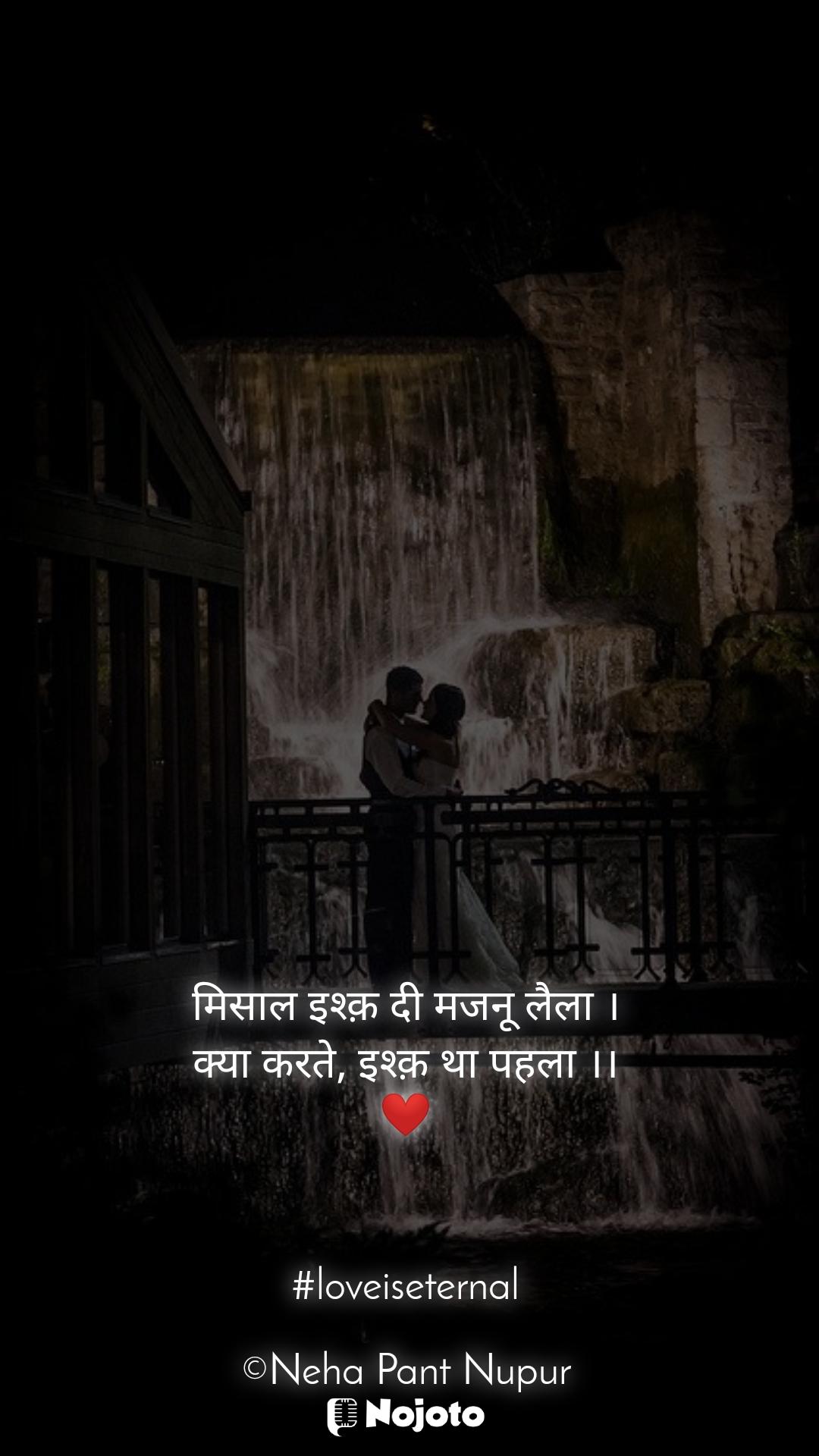मिसाल इश्क़ दी मजनू लैला । क्या करते, इश्क़ था पहला ।। ❤️    #loveiseternal  ©Neha Pant Nupur
