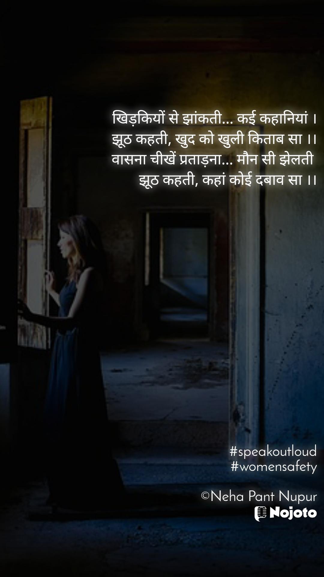 खिड़कियों से झांकती... कई कहानियां । झूठ कहती, खुद को खुली किताब सा ।। वासना चीखें प्रताड़ना... मौन सी झेलती  झूठ कहती, कहां कोई दबाव सा ।।                  #speakoutloud #womensafety  ©Neha Pant Nupur
