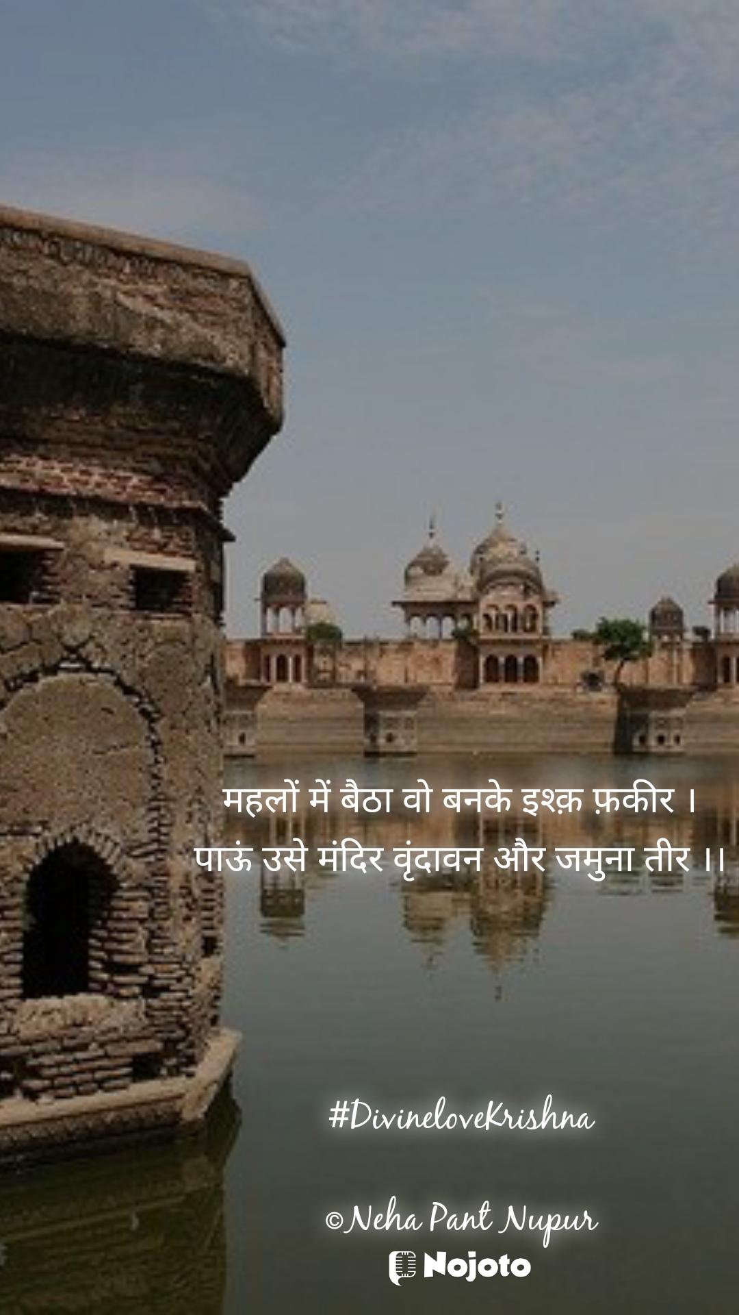 महलों में बैठा वो बनके इश्क़ फ़कीर । पाऊं उसे मंदिर वृंदावन और जमुना तीर ।।     #DivineloveKrishna  ©Neha Pant Nupur