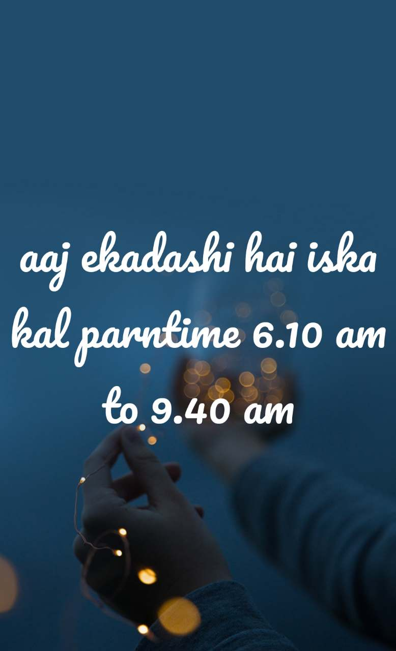 aaj ekadashi hai iska kal parntime 6.10 am to 9.40 am