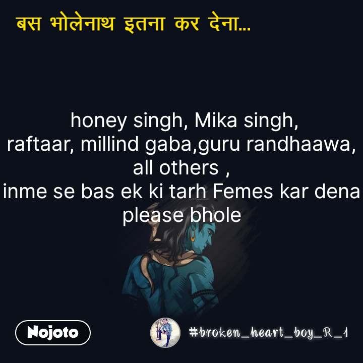 हे भोलेनाथ बस इतना कर देना    honey singh, Mika singh, raftaar, millind gaba,guru randhaawa, all others , inme se bas ek ki tarh Femes kar dena please bhole  #NojotoQuote