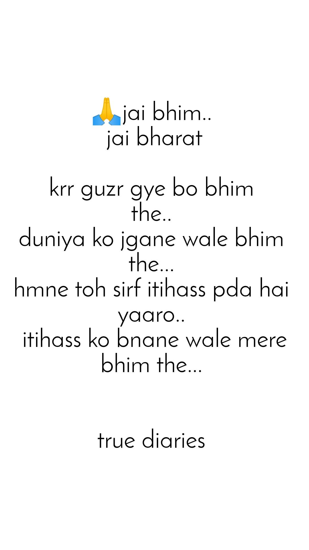 🙏jai bhim..  jai bharat  krr guzr gye bo bhim  the..  duniya ko jgane wale bhim  the...  hmne toh sirf itihass pda hai  yaaro..  itihass ko bnane wale mere bhim the...    true diaries