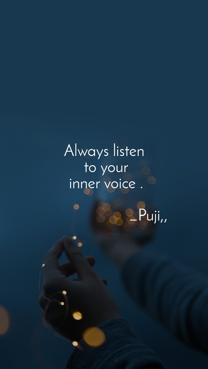 Always listen  to your  inner voice .                                          _Puji,,
