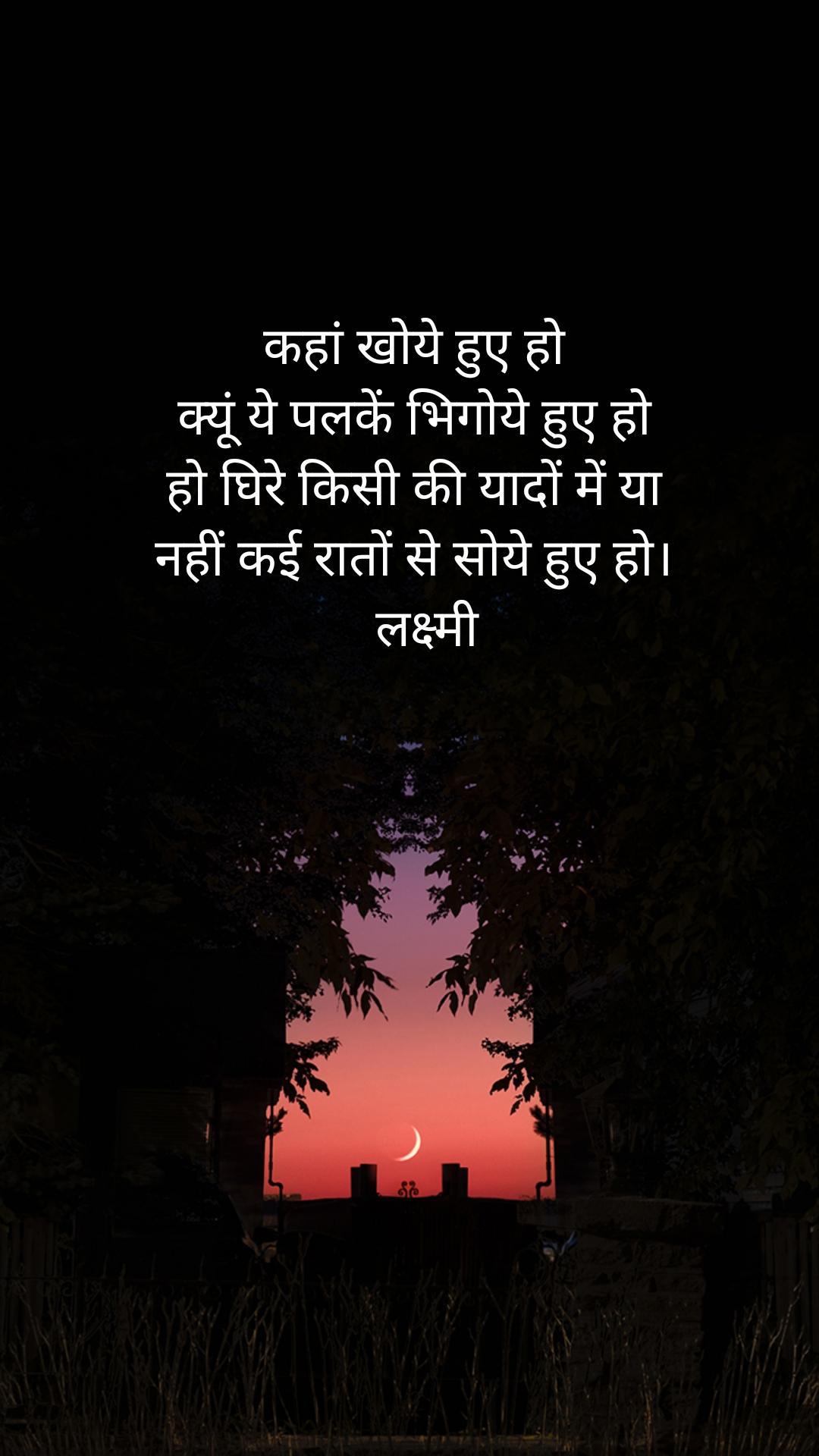 कहां खोये हुए हो क्यूं ये पलकें भिगोये हुए हो हो घिरे किसी की यादों में या नहीं कई रातों से सोये हुए हो।   लक्ष्मी