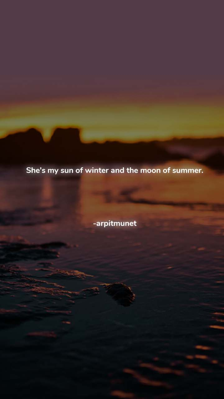 She's my sun of winter and the moon of summer.     -arpitmunet