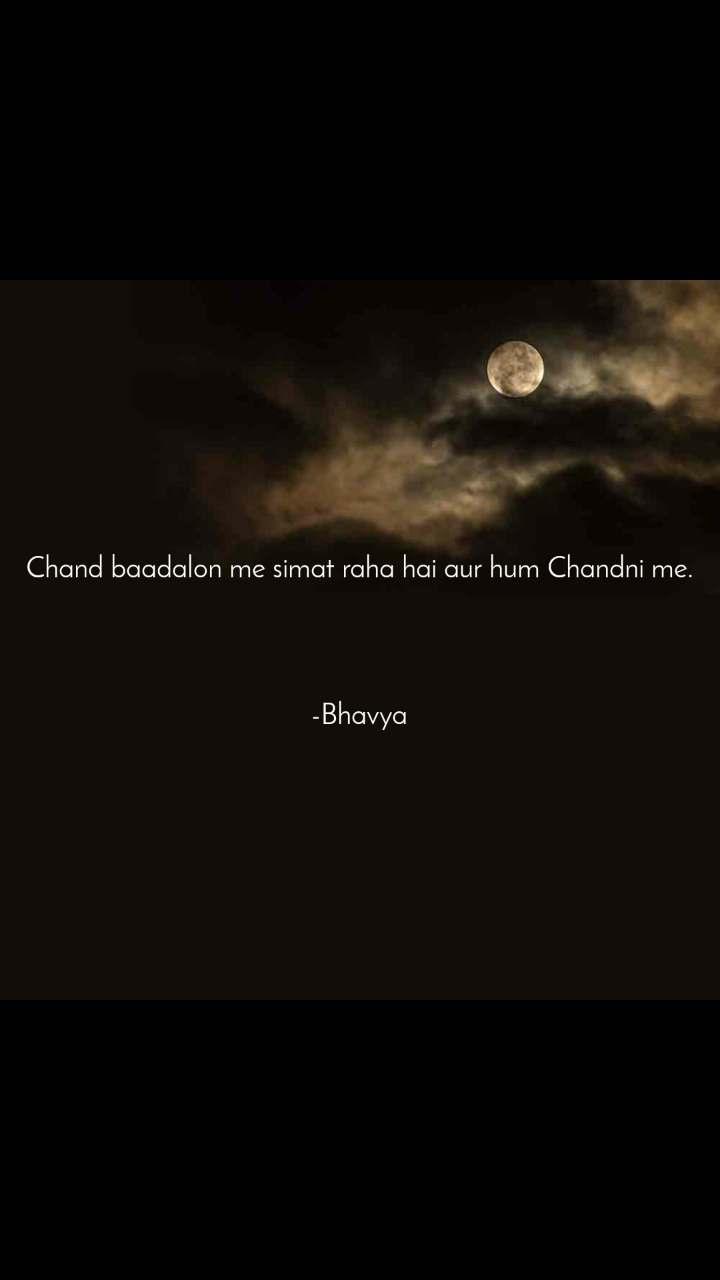 Chand baadalon me simat raha hai aur hum Chandni me.     -Bhavya