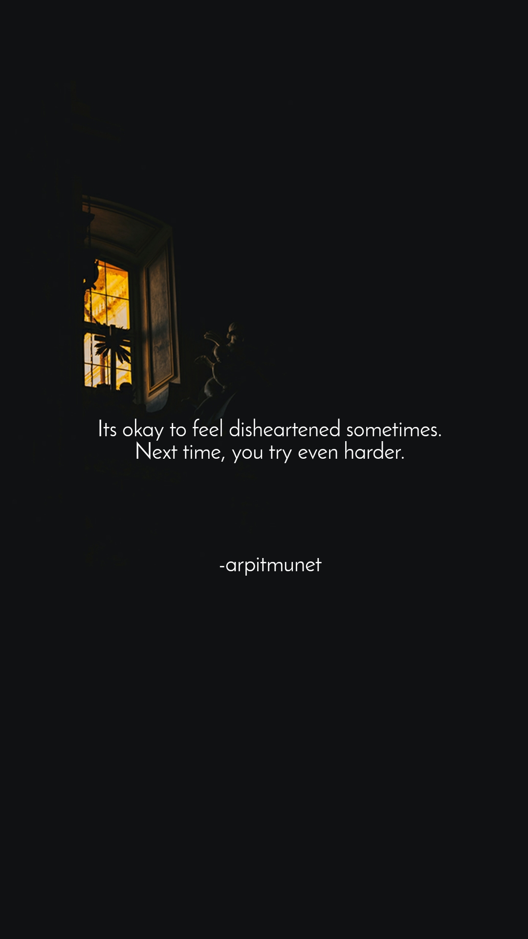 Its okay to feel disheartened sometimes. Next time, you try even harder.     -arpitmunet