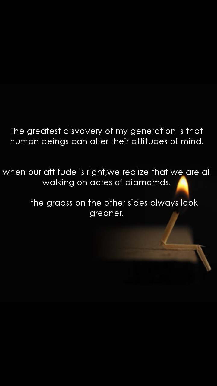 The greatest disvovery of my generation is that human beings can alter their attitudes of mind.   when our attitude is right,we realize that we are all walking on acres of diamomds.        the graass on the other sides always look greaner.