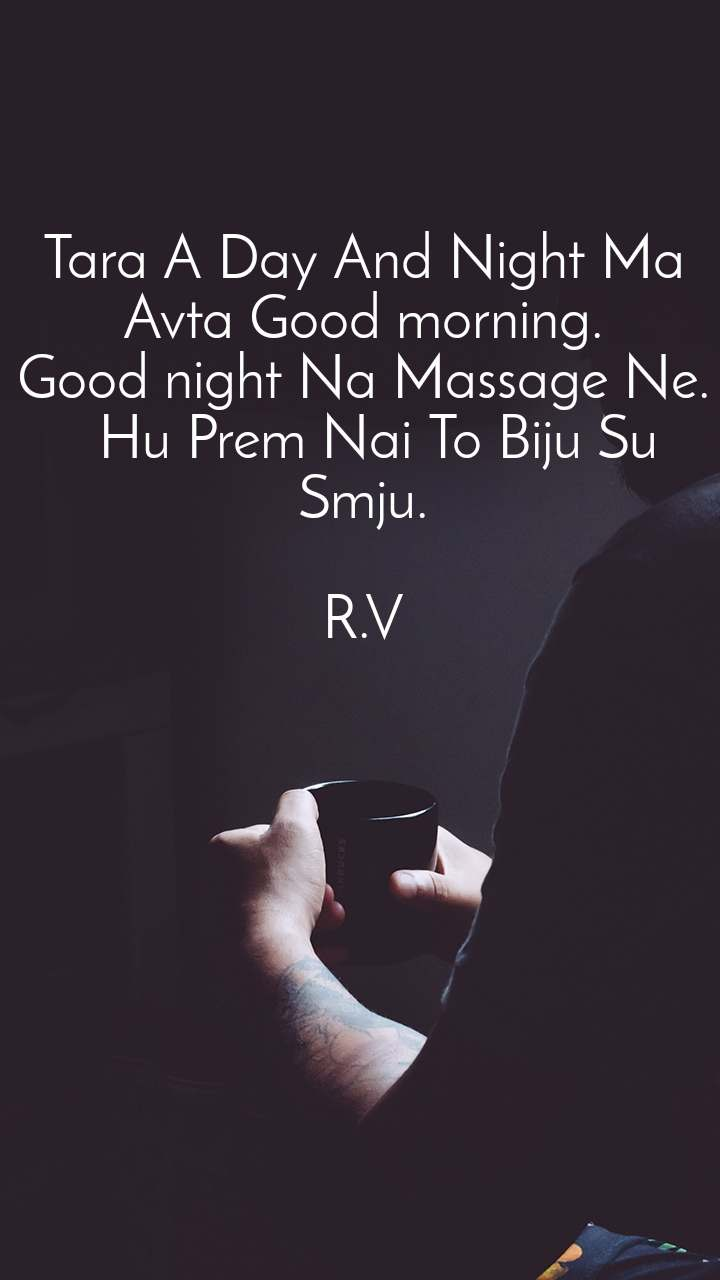 Tara A Day And Night Ma Avta Good morning. Good night Na Massage Ne.   Hu Prem Nai To Biju Su Smju.  R.V