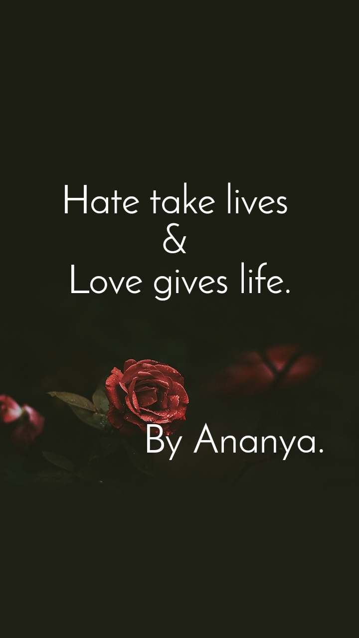 Hate take lives  &  Love gives life.                By Ananya.