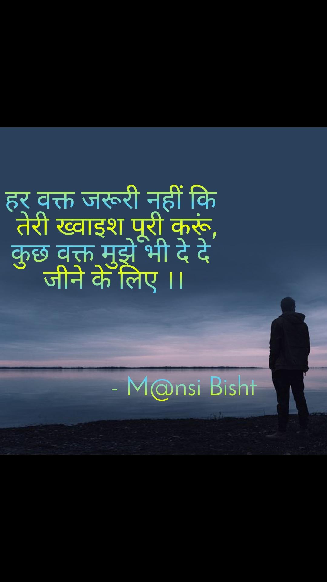 हर वक्त जरूरी नहीं कि   तेरी ख्वाइश पूरी करूं, कुछ वक्त मुझे भी दे दे  जीने के लिए ।।                             - M@nsi Bisht