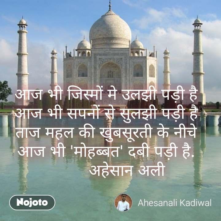 अाज भी जिस्मों मे उलझी पड़ी है अाज भी सपनों से सुलझी पड़ी है ताज महल की खुबसूरती के नीचे आज भी 'मोहब्बत' दबी पड़ी है.          अहेसान अली   #NojotoQuote