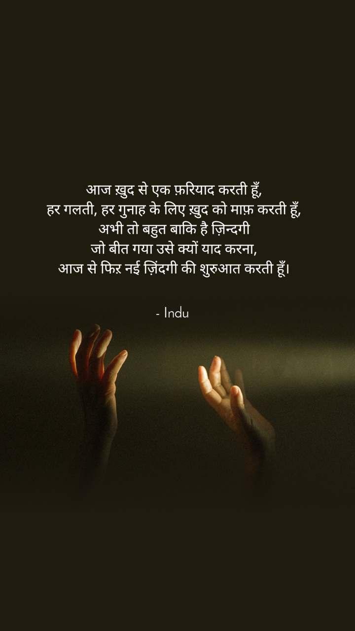 आज ख़ुद से एक फ़रियाद करती हूँ, हर गलती, हर गुनाह के लिए ख़ुद को माफ़ करती हूँ, अभी तो बहुत बाकि है ज़िन्दगी जो बीत गया उसे क्यों याद करना, आज से फिऱ नई ज़िंदगी की शुरुआत करती हूँ।   - Indu