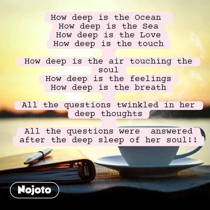 How deep is the Ocean  How deep is the Sea How deep is the Love How deep is the touch  How deep is the air touching the soul How deep is the feelings How deep is the breath  All the questions twinkled in her deep thoughts  All the questions were  answered after the deep sleep of her soul!!  #NojotoQuote