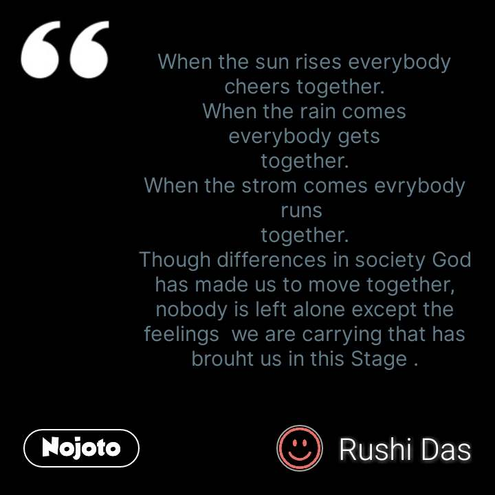 When the sun rises everybody cheers together. When the rain comes everybody gets together. When the strom comes evrybody runs  together. Though differences in society God has made us to move together, nobody is left alone except the feelings  we are carrying that has brouht us in this Stage .  #NojotoQuote