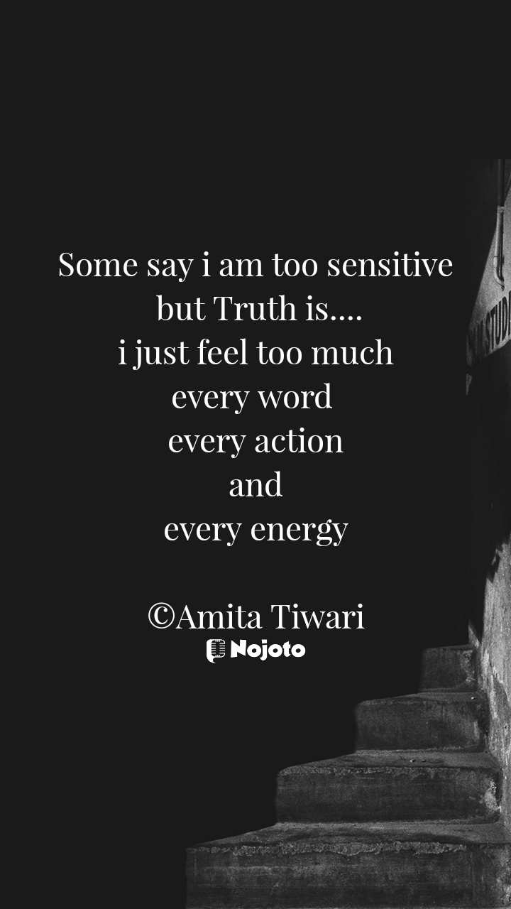 Some say i am too sensitive  but Truth is....  i just feel too much  every word  every action  and  every energy  ©Amita Tiwari