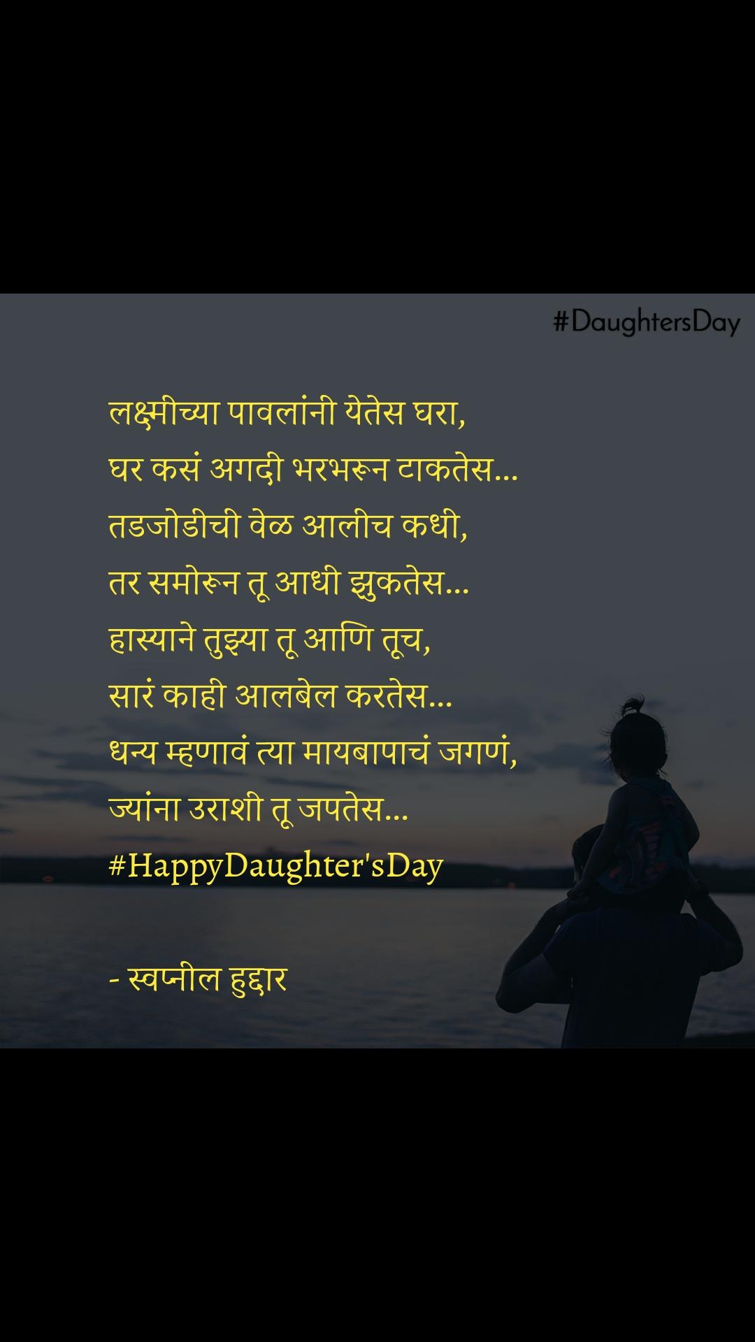 #DaughtersDay  लक्ष्मीच्या पावलांनी येतेस घरा, घर कसं अगदी भरभरून टाकतेस... तडजोडीची वेळ आलीच कधी, तर समोरून तू आधी झुकतेस... हास्याने तुझ्या तू आणि तूच, सारं काही आलबेल करतेस... धन्य म्हणावं त्या मायबापाचं जगणं, ज्यांना उराशी तू जपतेस... #HappyDaughter'sDay  - स्वप्नील हुद्दार