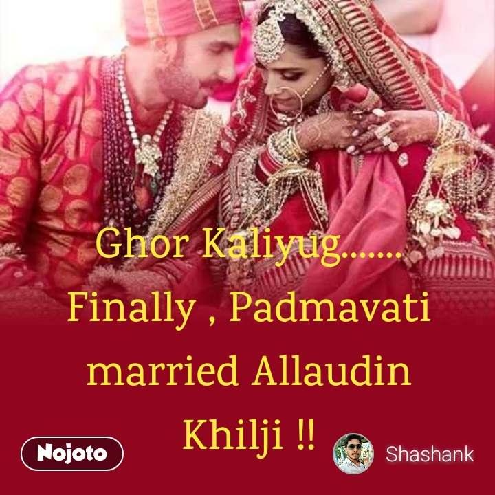 Deepika Ranbir Ghor Kaliyug....... Finally , Padmavati married Allaudin Khilji !!