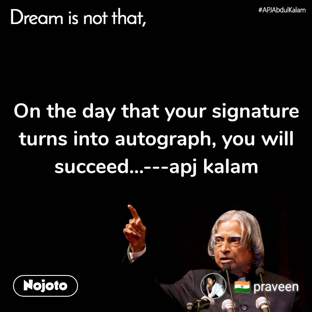 Dream is not that, On the day that your signature turns into autograph, you will succeed...---apj kalam