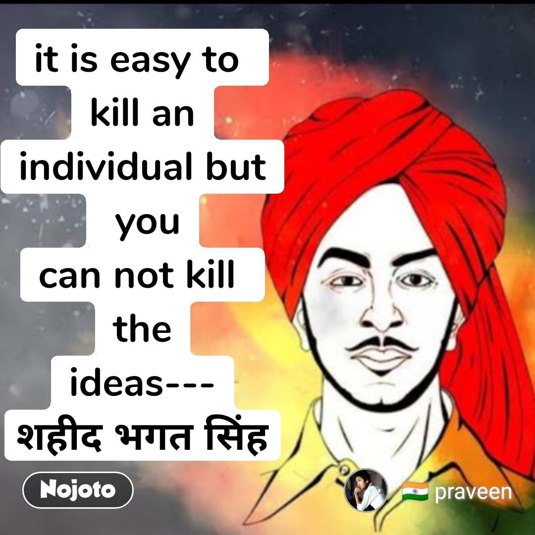 it is easy to  kill an individual but  you can not kill  the ideas--- शहीद भगत सिंह