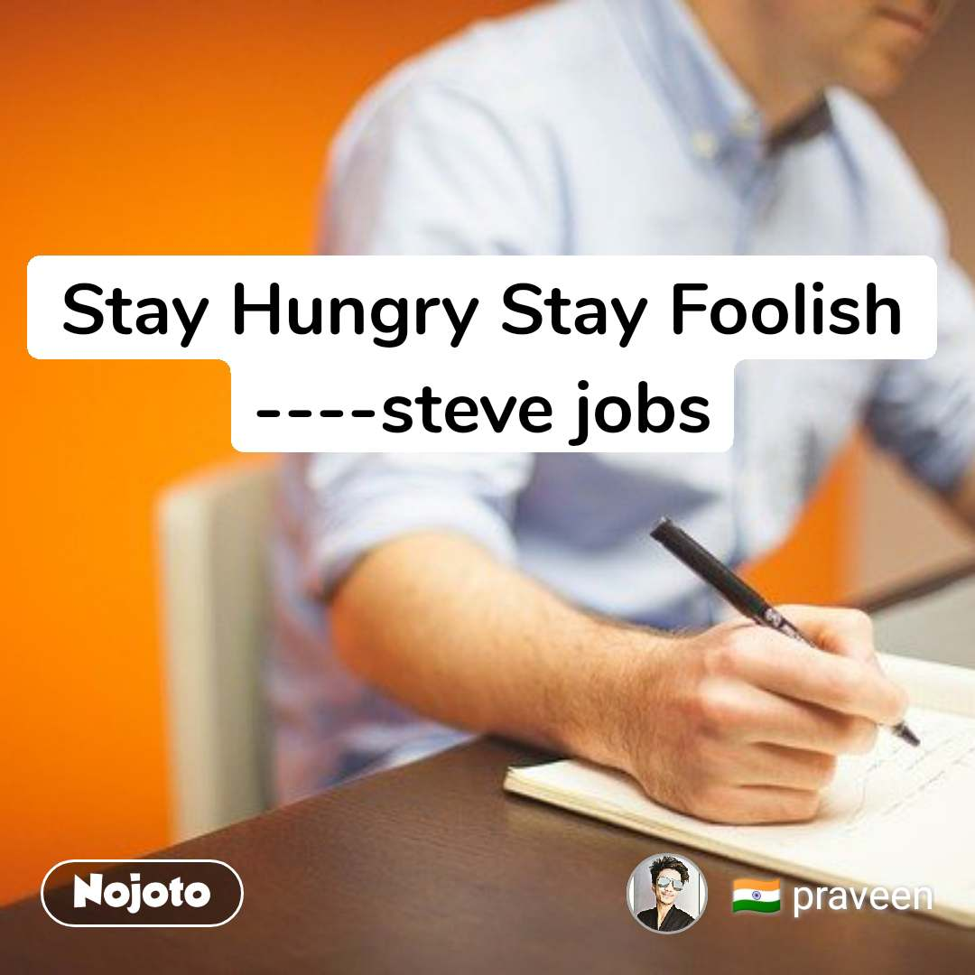 Stay Hungry Stay Foolish ----steve jobs
