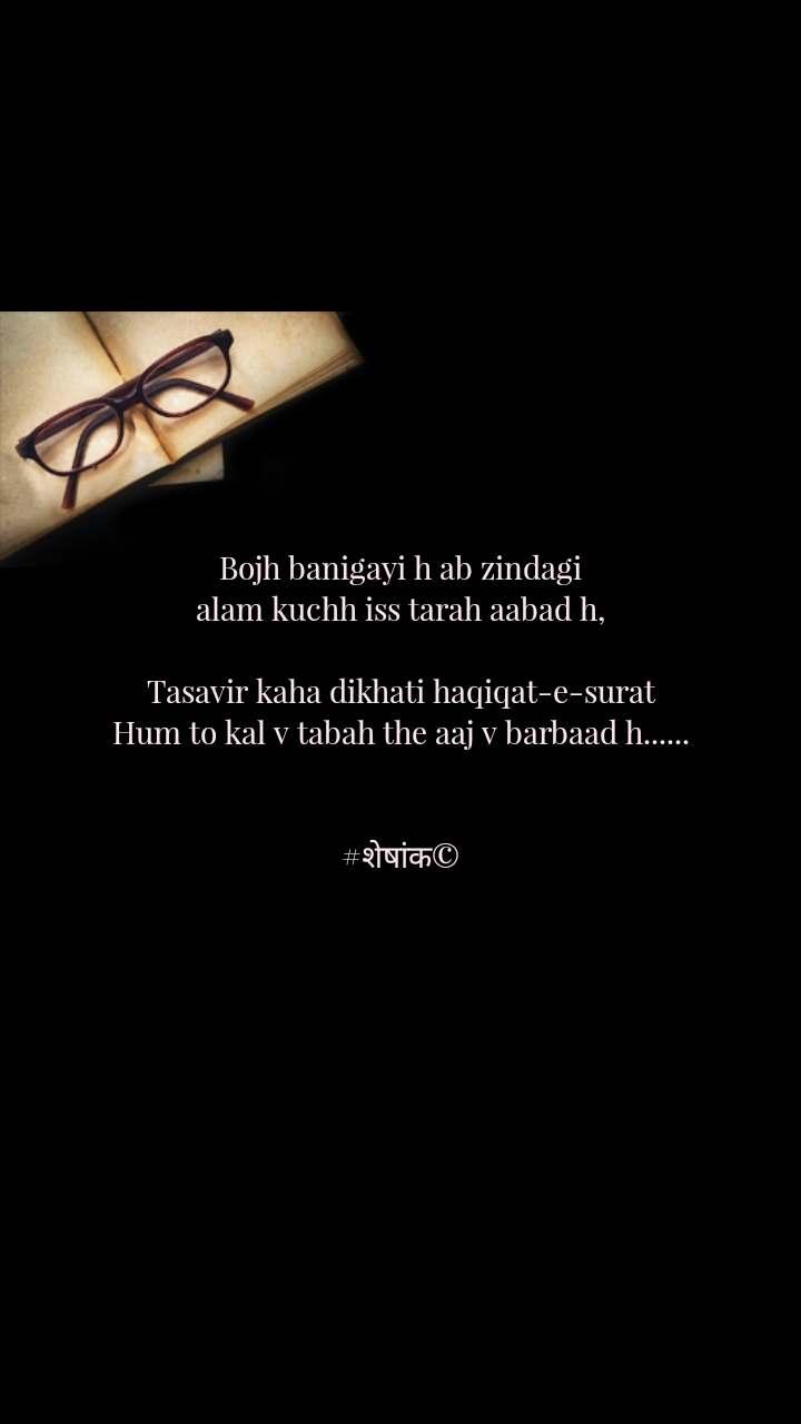 Bojh banigayi h ab zindagi alam kuchh iss tarah aabad h,  Tasavir kaha dikhati haqiqat-e-surat Hum to kal v tabah the aaj v barbaad h......   #शेषांक©