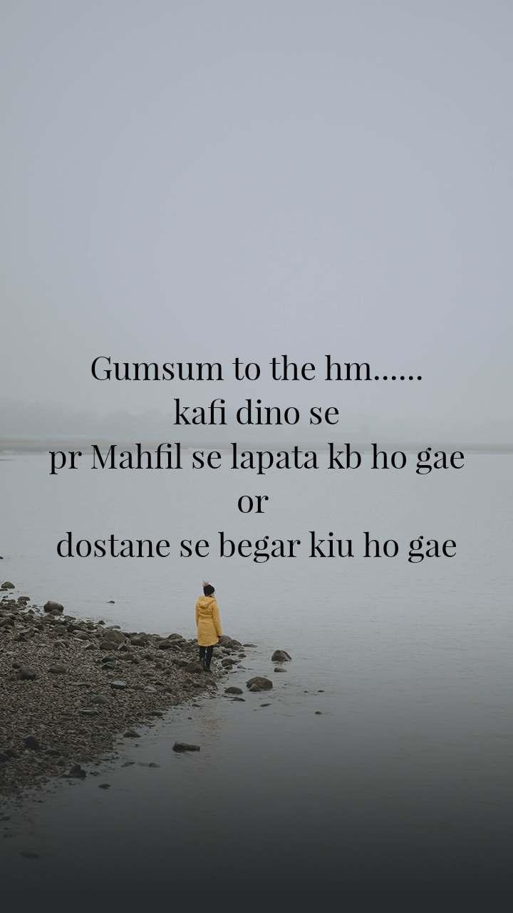 Gumsum to the hm...... kafi dino se pr Mahfil se lapata kb ho gae or  dostane se begar kiu ho gae