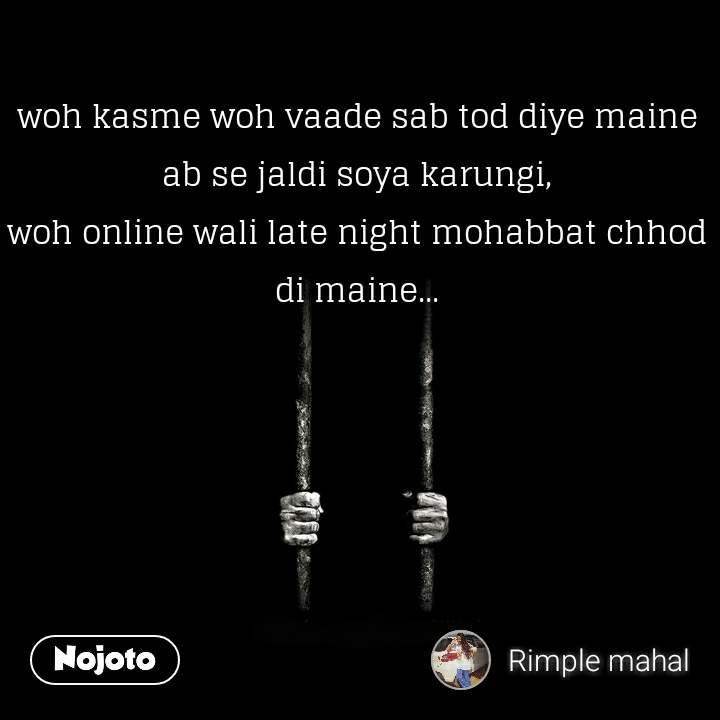 woh kasme woh vaade sab tod diye maine ab se jaldi soya karungi, woh online wali late night mohabbat chhod di maine...