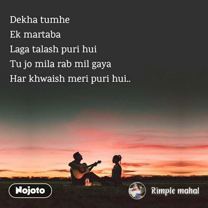 Dekha tumhe Ek martaba Laga talash puri hui Tu jo mila rab mil gaya Har khwaish meri puri hui..