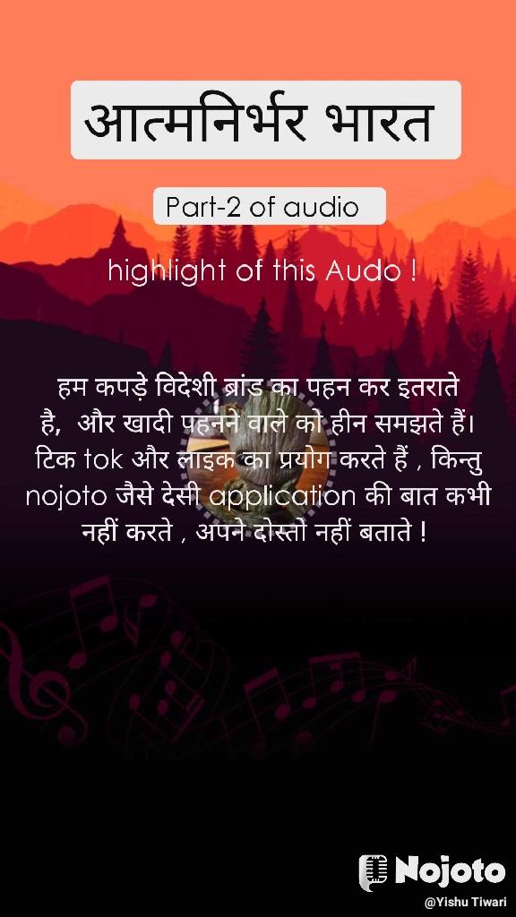 आत्मनिर्भर भारत  Part-2 of audio   highlight of this Audo !  हम कपड़े विदेशी ब्रांड का पहन कर इतराते है,  और खादी पहनने वाले को हीन समझते हैं। टिक tok और लाइक का प्रयोग करते हैं , किन्तु nojoto जैसे देसी application की बात कभी नहीं करते , अपने दोस्तो नहीं बताते !