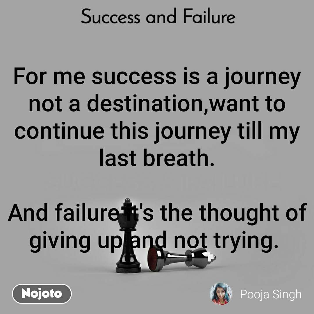 Success and Failure For me success is a journey not a destination,want to continue this journey till my last breath.  And failure it's the thought of giving up and not trying.