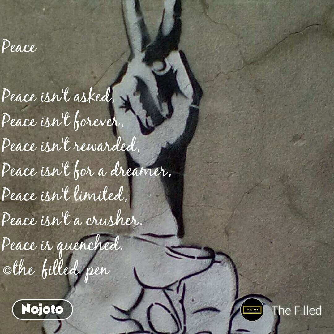 Peace  Peace isn't asked, Peace isn't forever, Peace isn't rewarded, Peace isn't for a dreamer, Peace isn't limited, Peace isn't a crusher. Peace is quenched. ©the_filled_pen