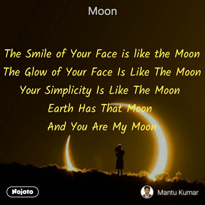 Moon The Smile of Your Face is like the Moon The Glow of Your Face Is Like The Moon Your Simplicity Is Like The Moon  Earth Has That Moon  And You Are My Moon