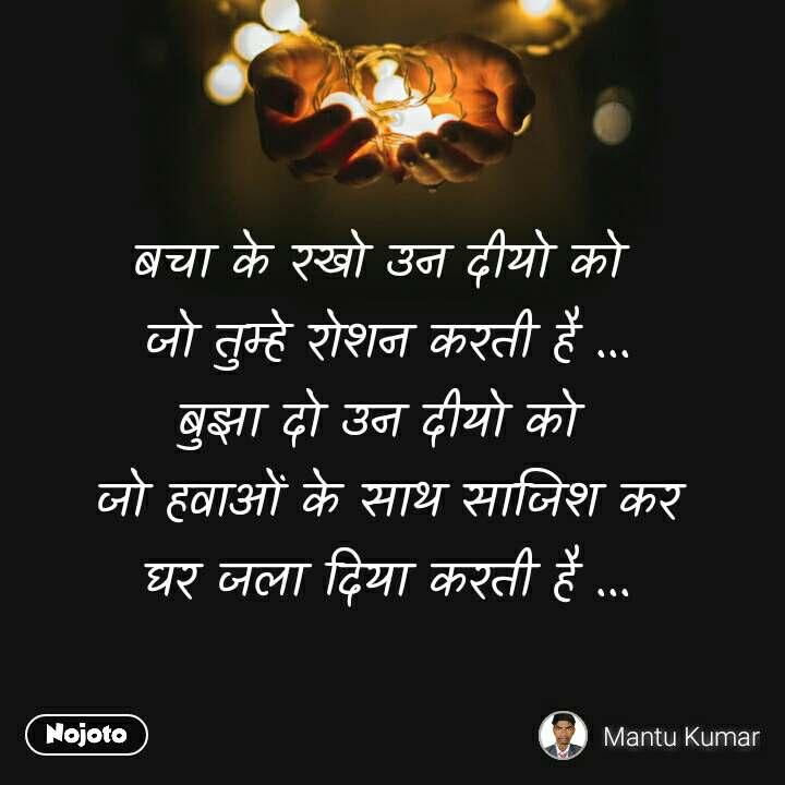बचा के रखो उन दीयो को  जो तुम्हे रोशन करती है ... बुझा दो उन दीयो को  जो हवाओं के साथ साजिश कर घर जला दिया करती है ...