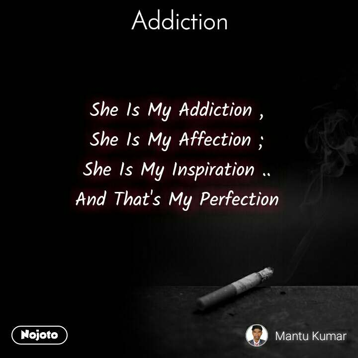 Addiction She Is My Addiction , She Is My Affection ; She Is My Inspiration .. And That's My Perfection