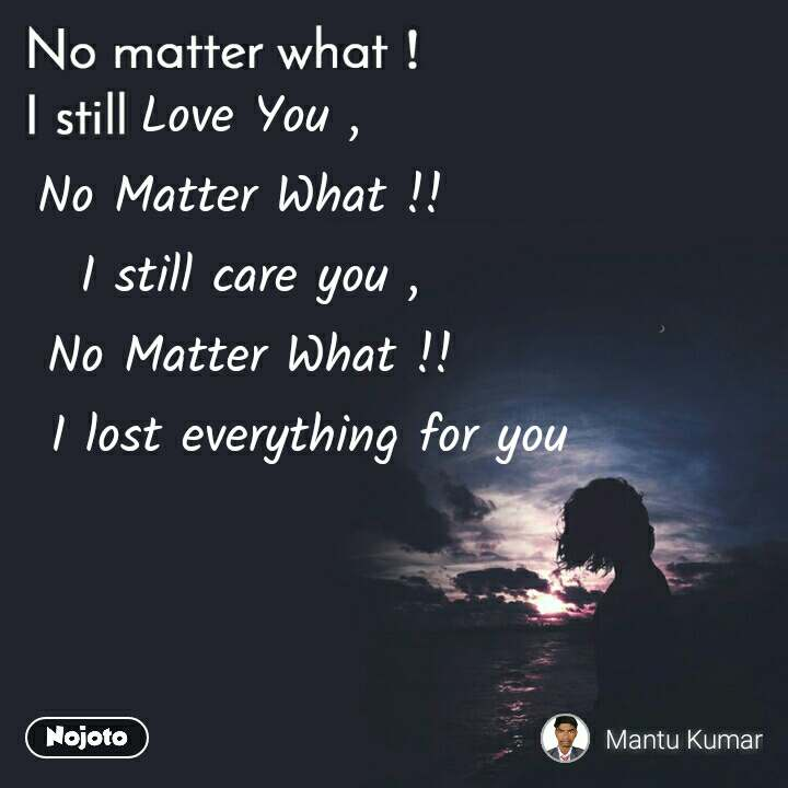 No matter what I still, Love You , No Matter What !!  I still care you , No Matter What !!       I lost everything for you