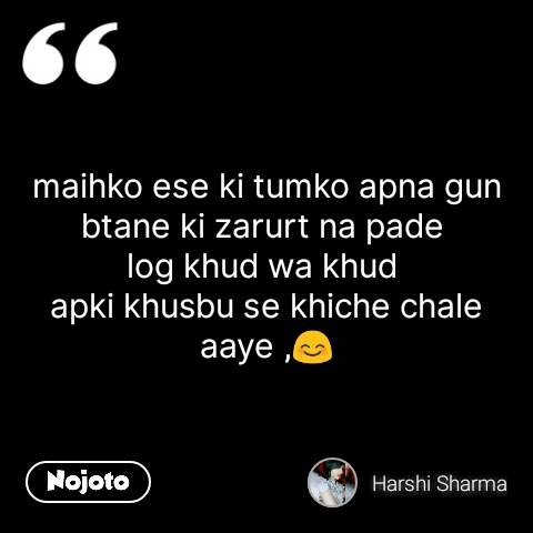 maihko ese ki tumko apna gun btane ki zarurt na pade  log khud wa khud  apki khusbu se khiche chale aaye ,😊 #NojotoQuote